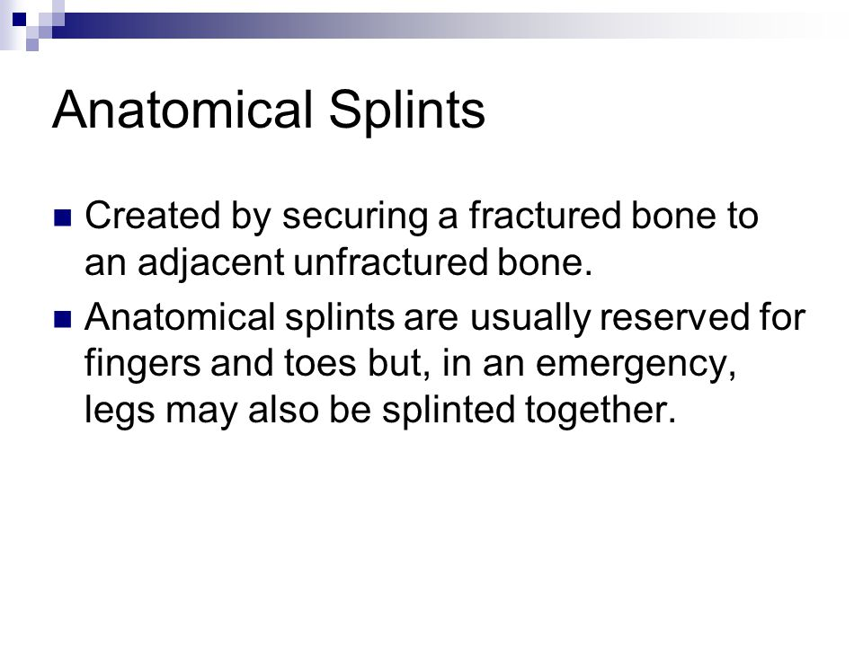 Anatomical Splints Created by securing a fractured bone to an adjacent unfractured bone.