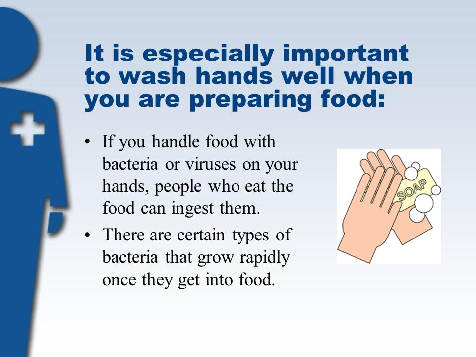 It is especially important to wash hands well when you are preparing food: