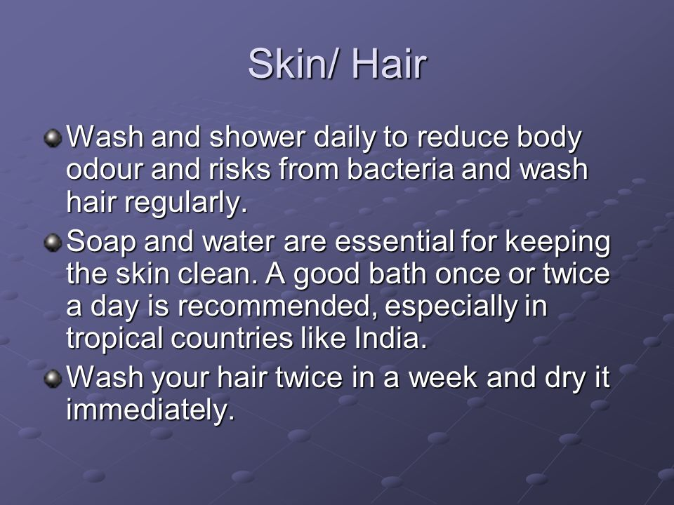 Skin/ Hair Wash and shower daily to reduce body odour and risks from bacteria and wash hair regularly.