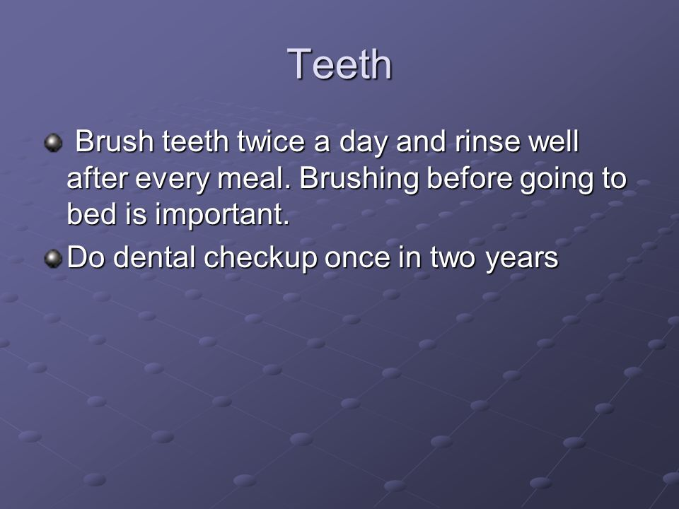 Teeth Brush teeth twice a day and rinse well after every meal. Brushing before going to bed is important.