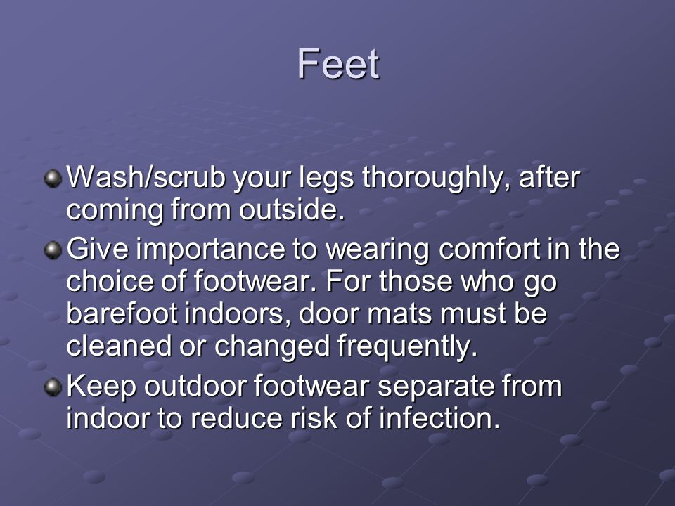 Feet Wash/scrub your legs thoroughly, after coming from outside.