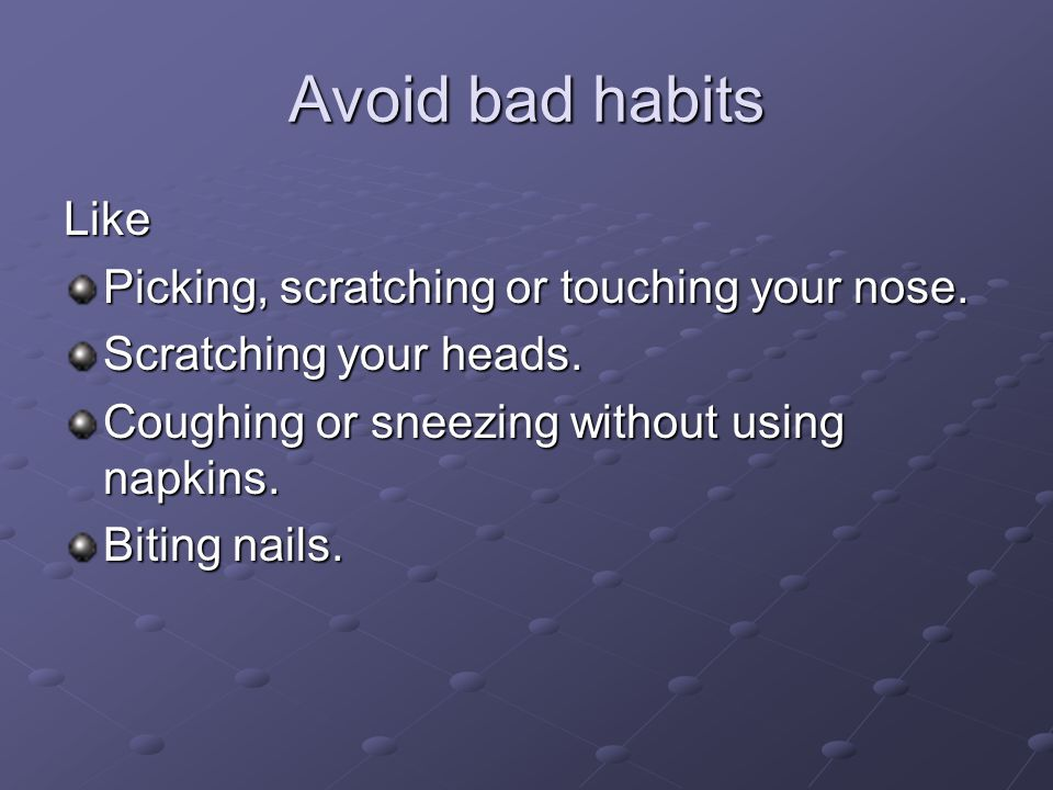 Avoid bad habits Like Picking, scratching or touching your nose.