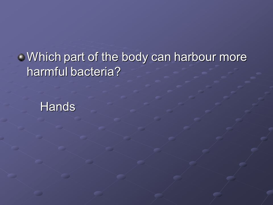 Which part of the body can harbour more harmful bacteria