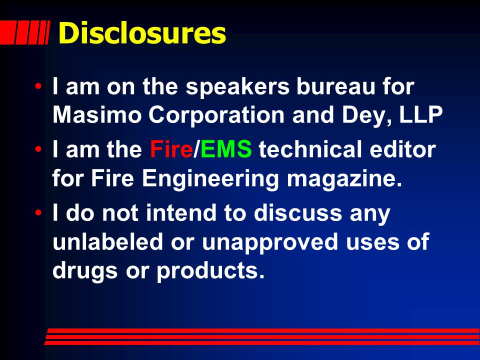Disclosures I am on the speakers bureau for Masimo Corporation and Dey, LLP. I am the Fire/EMS technical editor for Fire Engineering magazine.