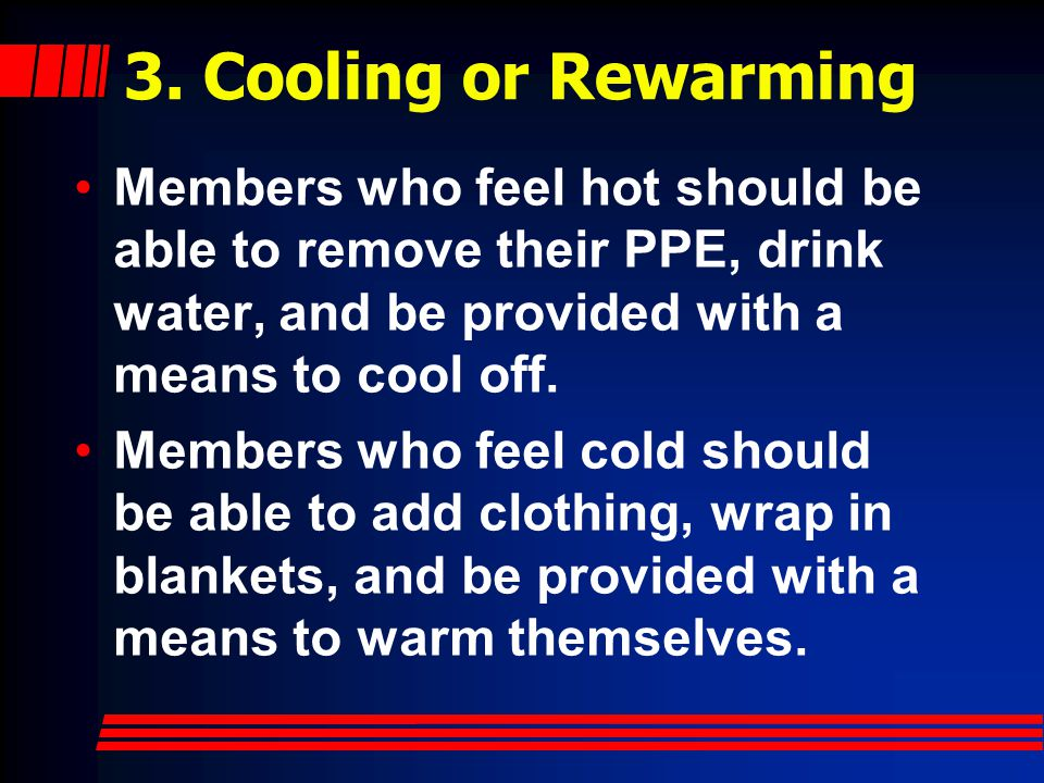 3. Cooling or Rewarming Members who feel hot should be able to remove their PPE, drink water, and be provided with a means to cool off.