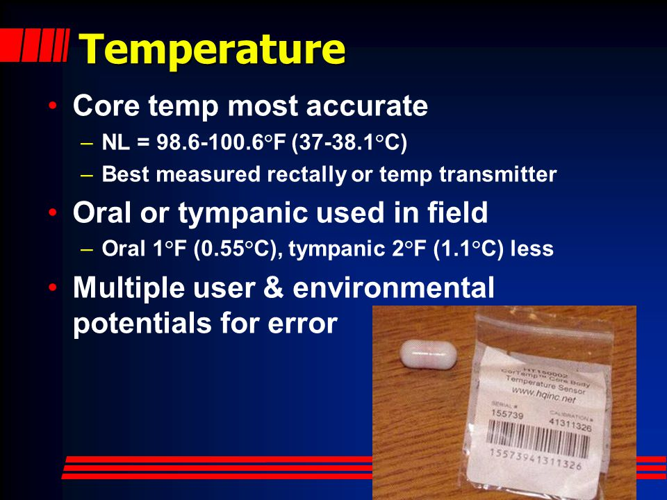 Temperature Core temp most accurate Oral or tympanic used in field