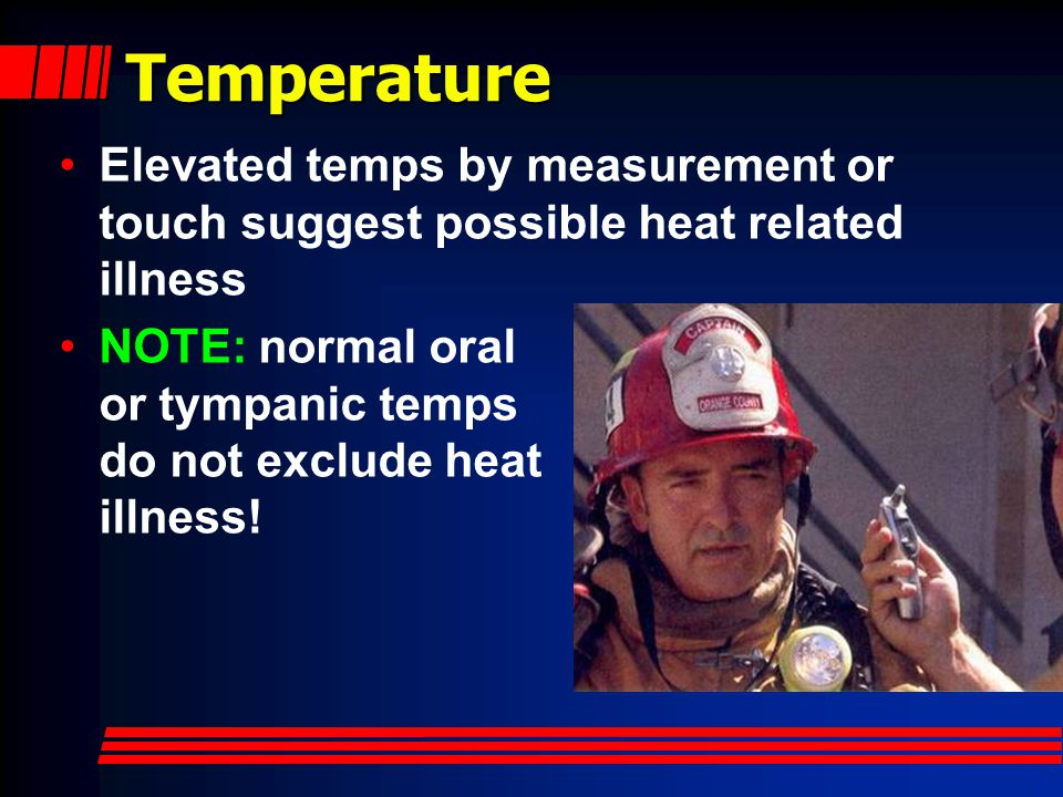 Temperature Elevated temps by measurement or touch suggest possible heat related illness.