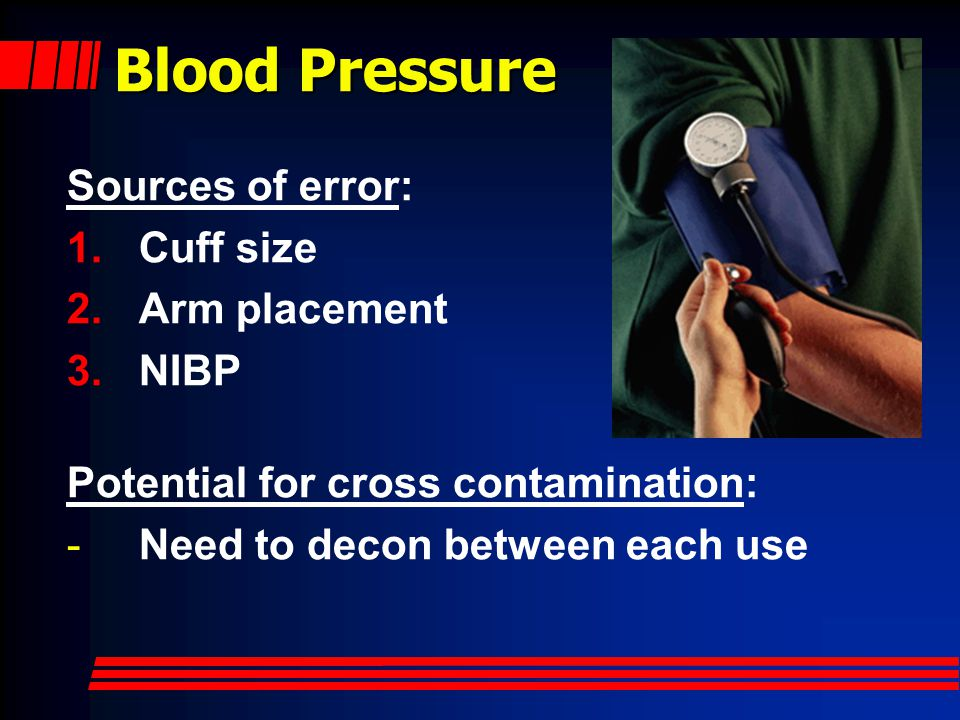 Blood Pressure Sources of error: Cuff size Arm placement NIBP