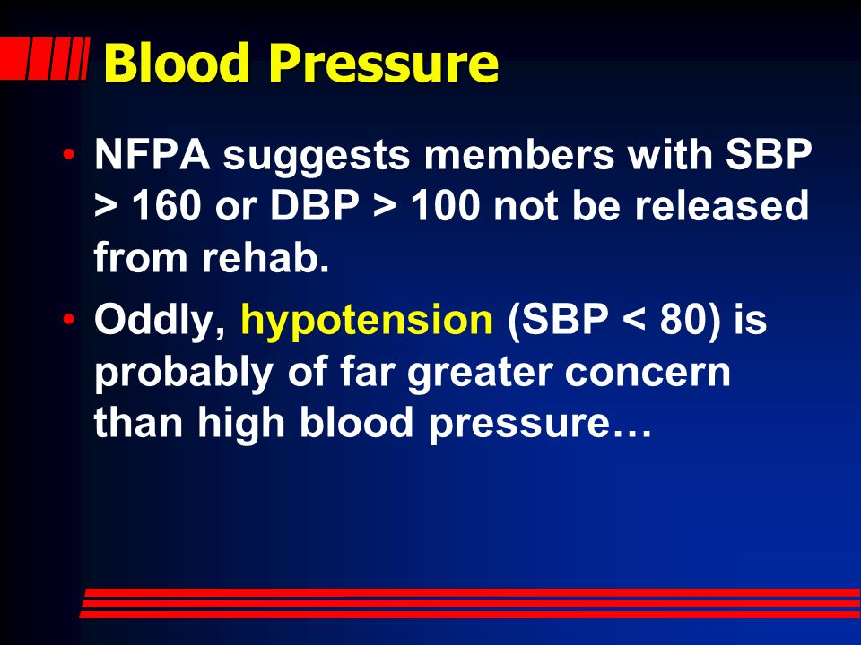 Blood Pressure NFPA suggests members with SBP > 160 or DBP > 100 not be released from rehab.
