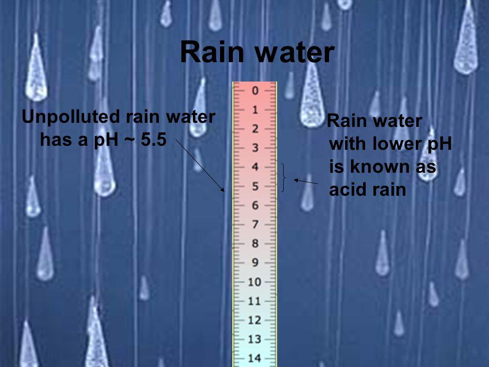 Rain water Unpolluted rain water has a pH ~ 5.5
