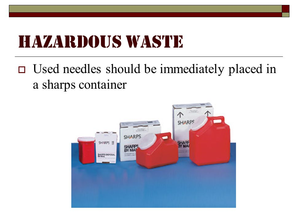 Hazardous Waste Used needles should be immediately placed in a sharps container