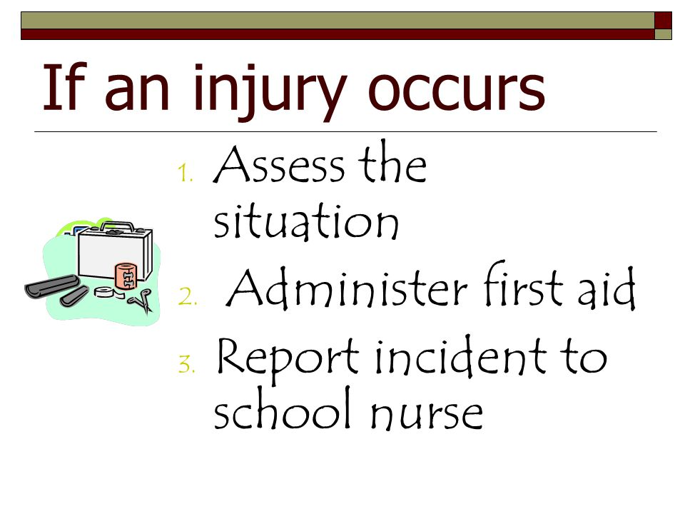 If an injury occurs Assess the situation Administer first aid