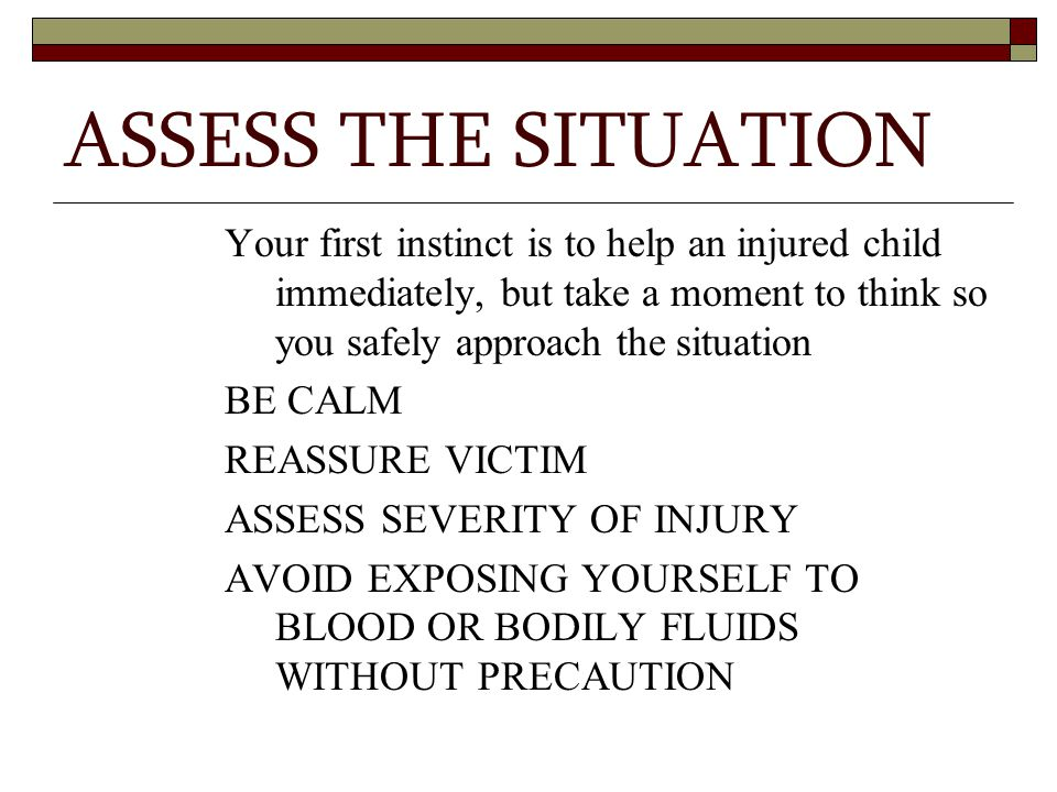 ASSESS THE SITUATION Your first instinct is to help an injured child immediately, but take a moment to think so you safely approach the situation.