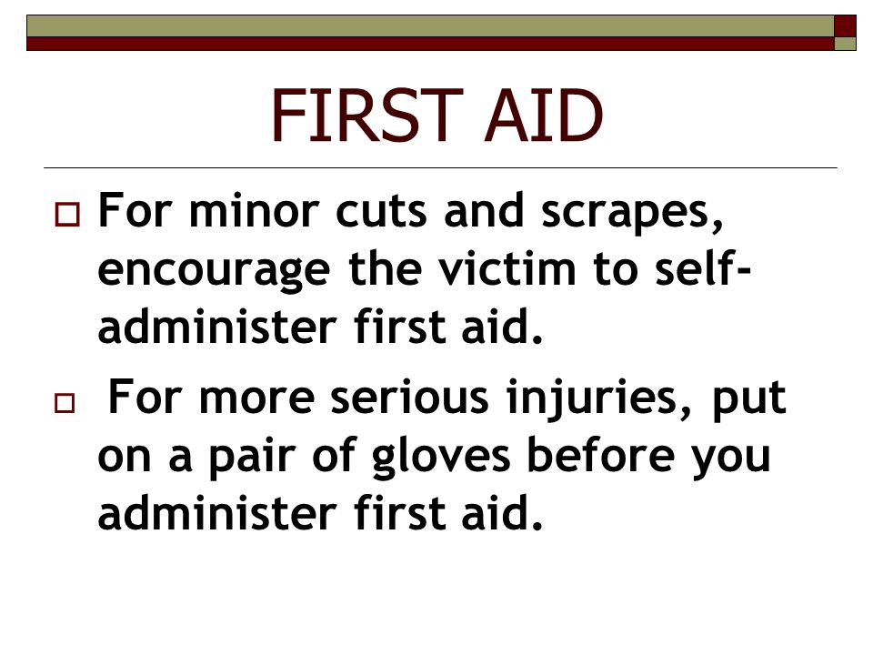 FIRST AID For minor cuts and scrapes, encourage the victim to self-administer first aid.
