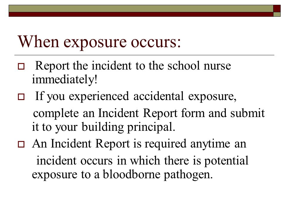When exposure occurs: Report the incident to the school nurse immediately! If you experienced accidental exposure,