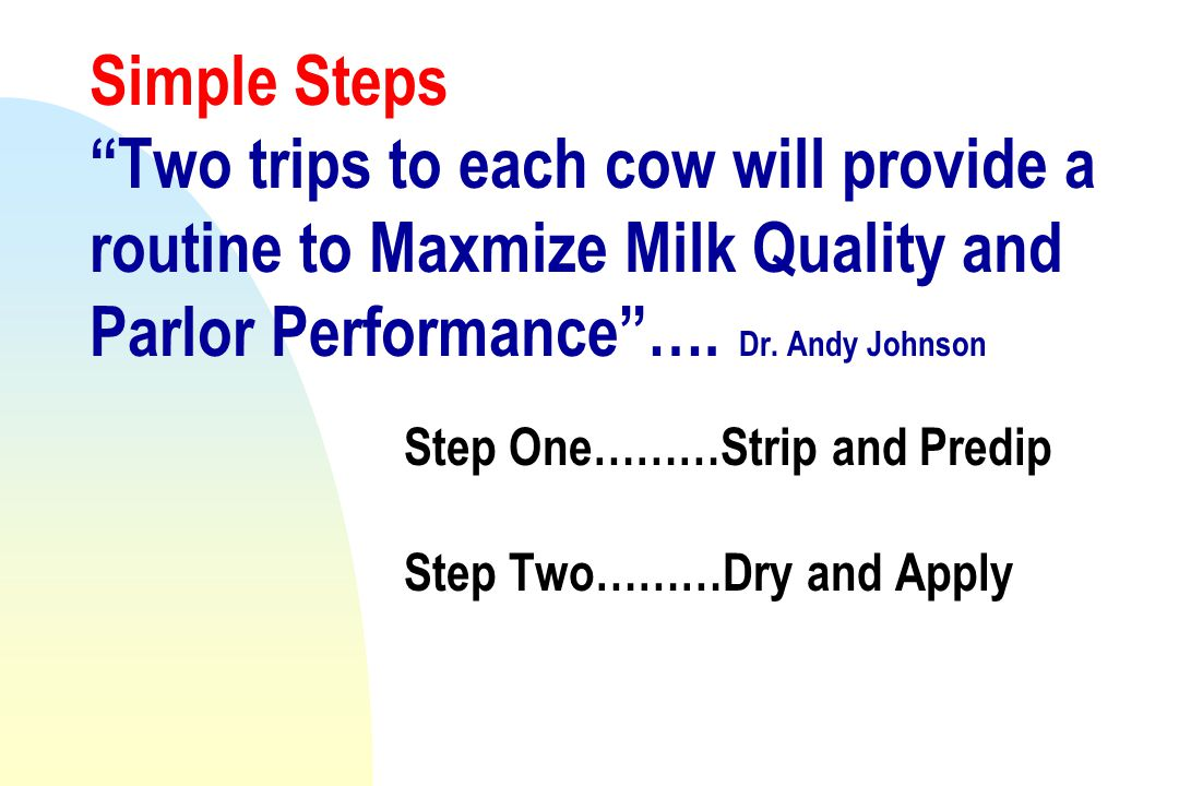 Simple Steps Two trips to each cow will provide a routine to Maxmize Milk Quality and Parlor Performance ….