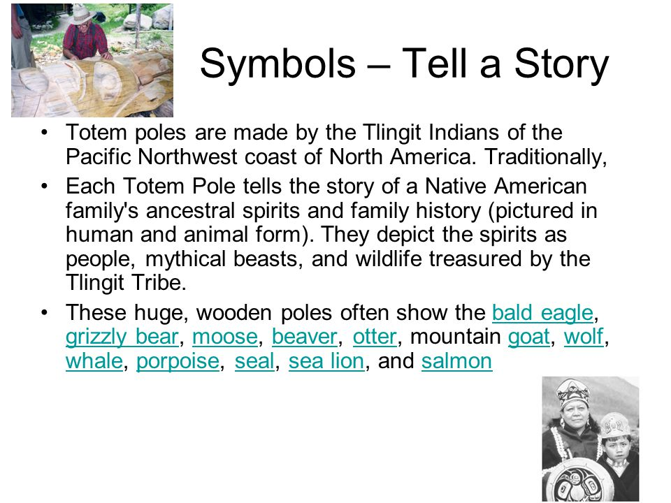 Symbols – Tell a Story Totem poles are made by the Tlingit Indians of the Pacific Northwest coast of North America. Traditionally,