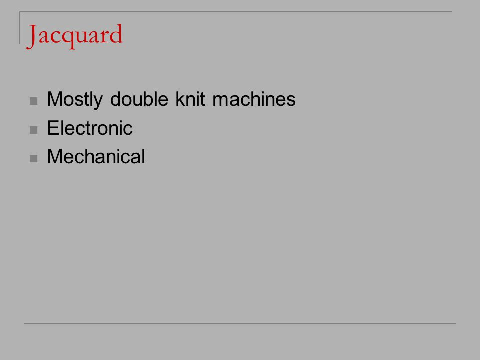 Jacquard Mostly double knit machines Electronic Mechanical