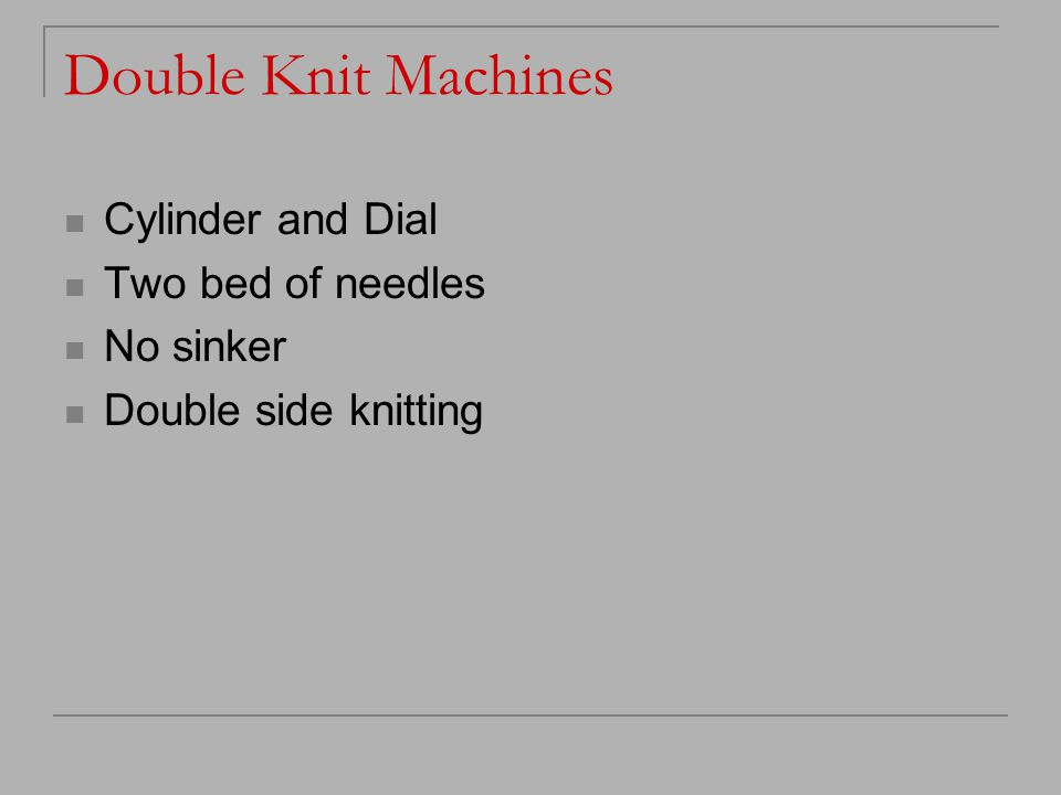 Double Knit Machines Cylinder and Dial Two bed of needles No sinker