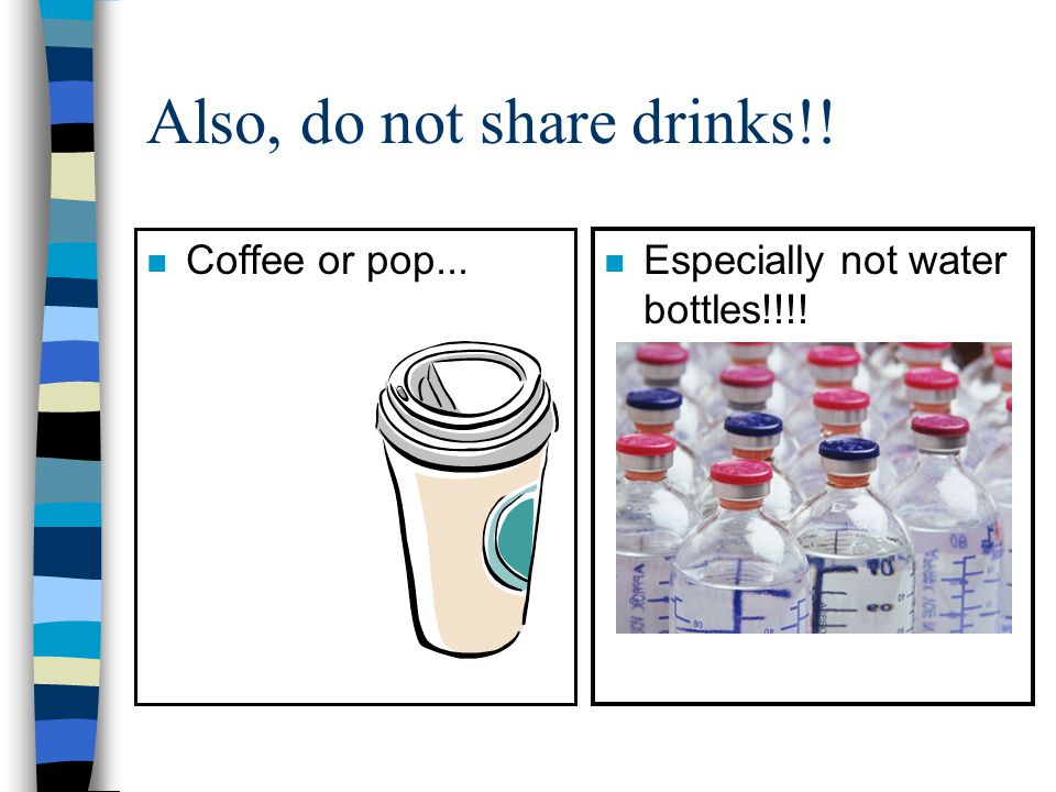 Also, do not share drinks!!