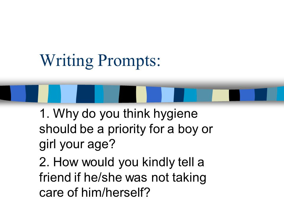 Writing Prompts: 1. Why do you think hygiene should be a priority for a boy or girl your age