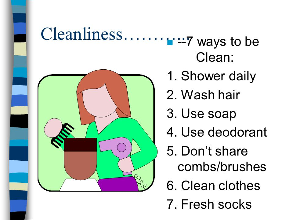 Cleanliness………... --7 ways to be Clean: 1. Shower daily 2. Wash hair