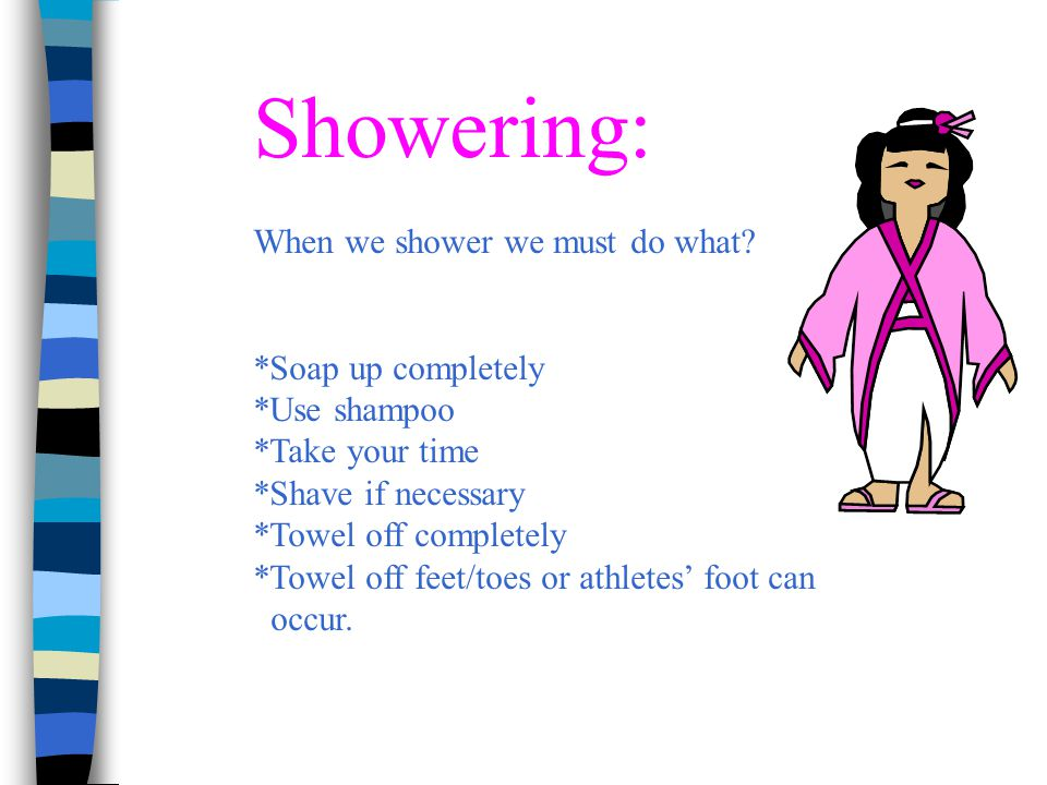 Showering: When we shower we must do what *Soap up completely