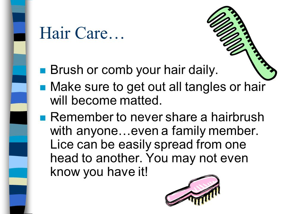 Hair Care… Brush or comb your hair daily.
