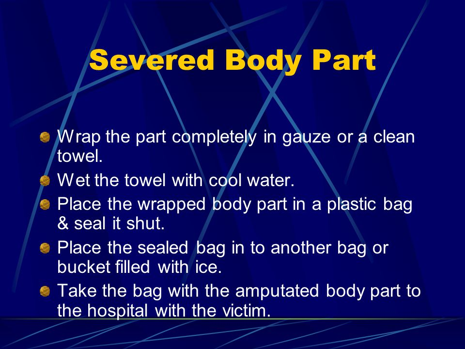 Severed Body Part Wrap the part completely in gauze or a clean towel.