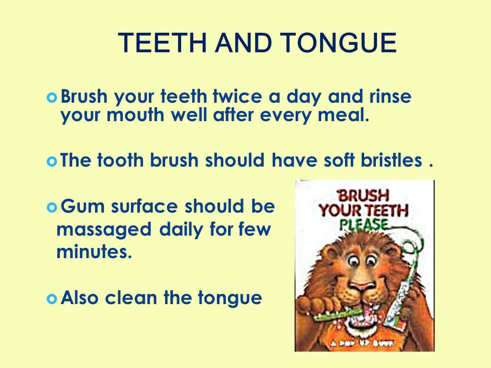TEETH AND TONGUE Brush your teeth twice a day and rinse your mouth well after every meal. The tooth brush should have soft bristles .