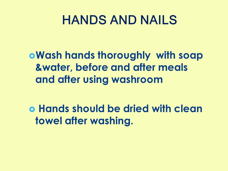 HANDS AND NAILS Wash hands thoroughly with soap &water, before and after meals and after using washroom.