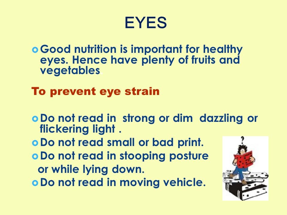 EYES Good nutrition is important for healthy eyes. Hence have plenty of fruits and vegetables. To prevent eye strain.