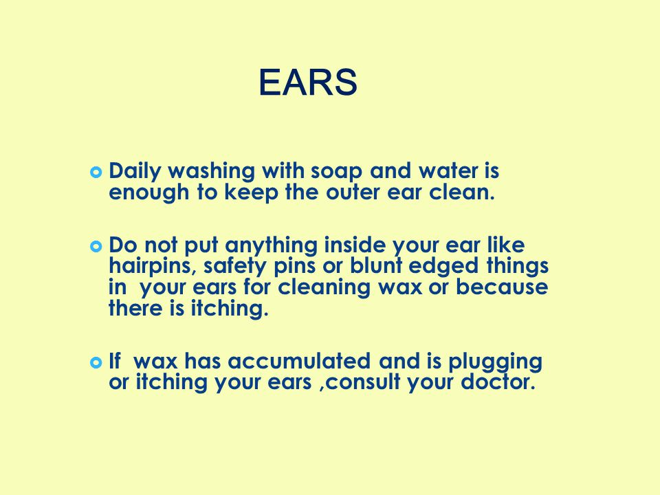EARS Daily washing with soap and water is enough to keep the outer ear clean.