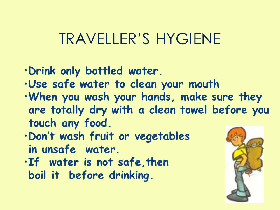 TRAVELLER'S HYGIENE Drink only bottled water.