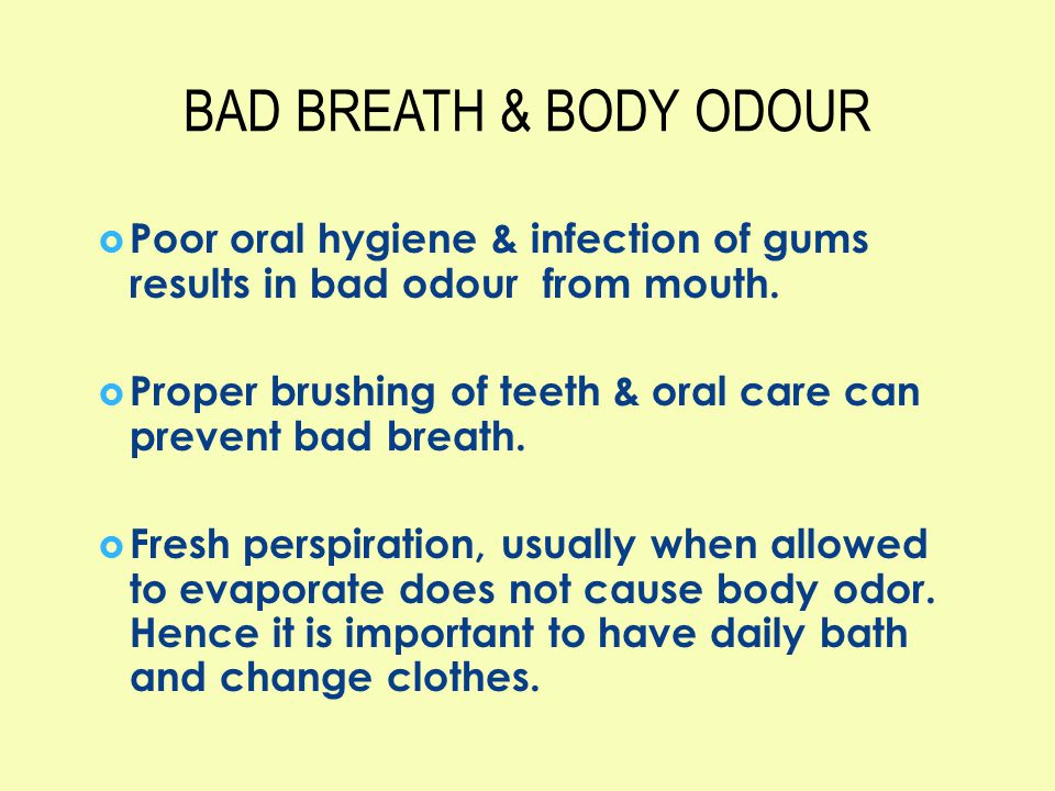 BAD BREATH & BODY ODOUR Poor oral hygiene & infection of gums results in bad odour from mouth.
