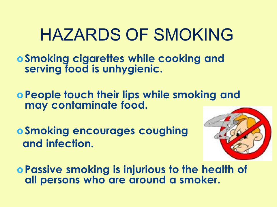 HAZARDS OF SMOKING Smoking cigarettes while cooking and serving food is unhygienic. People touch their lips while smoking and may contaminate food.
