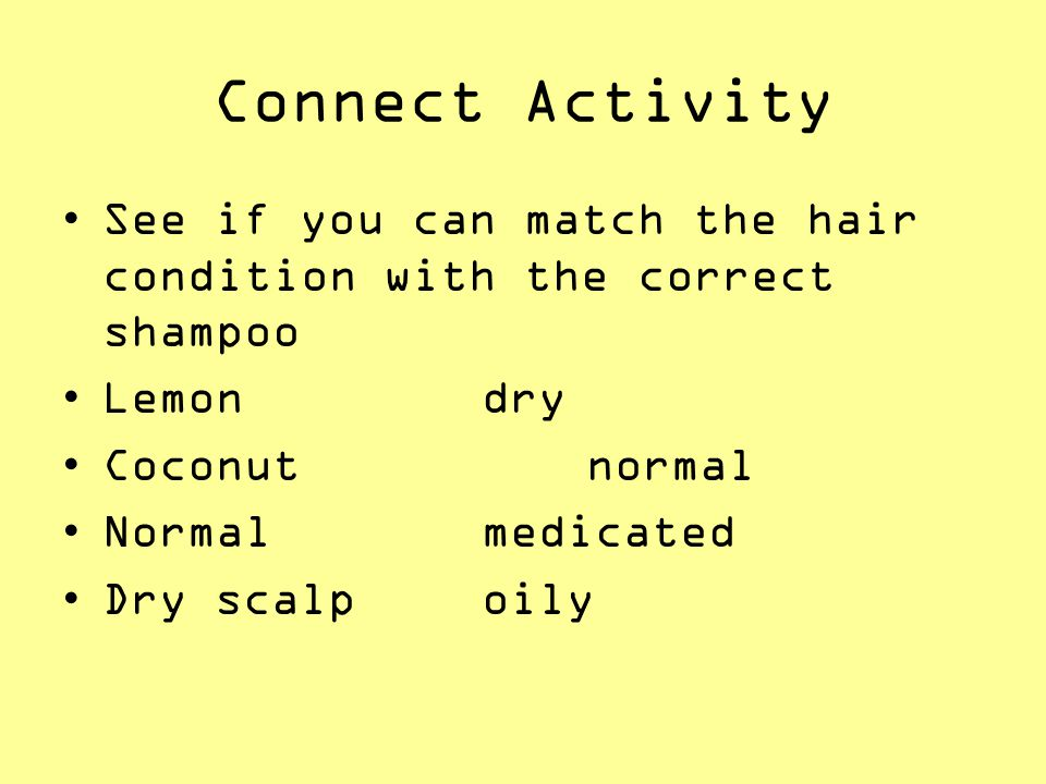 Connect Activity See if you can match the hair condition with the correct shampoo. Lemon dry. Coconut normal.