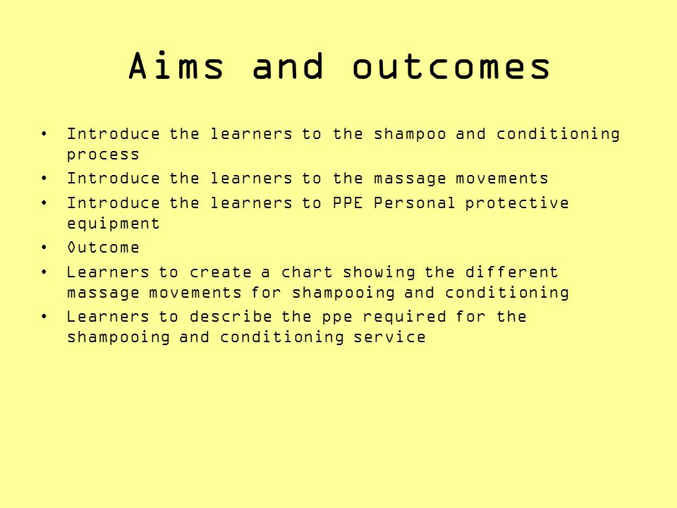 Aims and outcomes Introduce the learners to the shampoo and conditioning process. Introduce the learners to the massage movements.