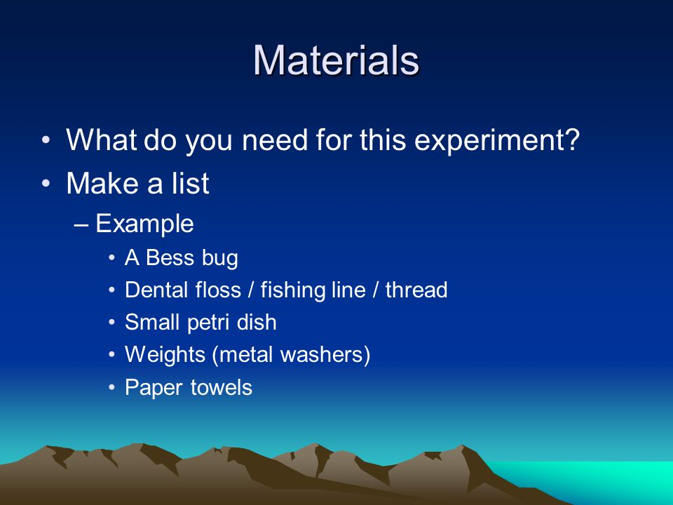 Materials What do you need for this experiment Make a list Example