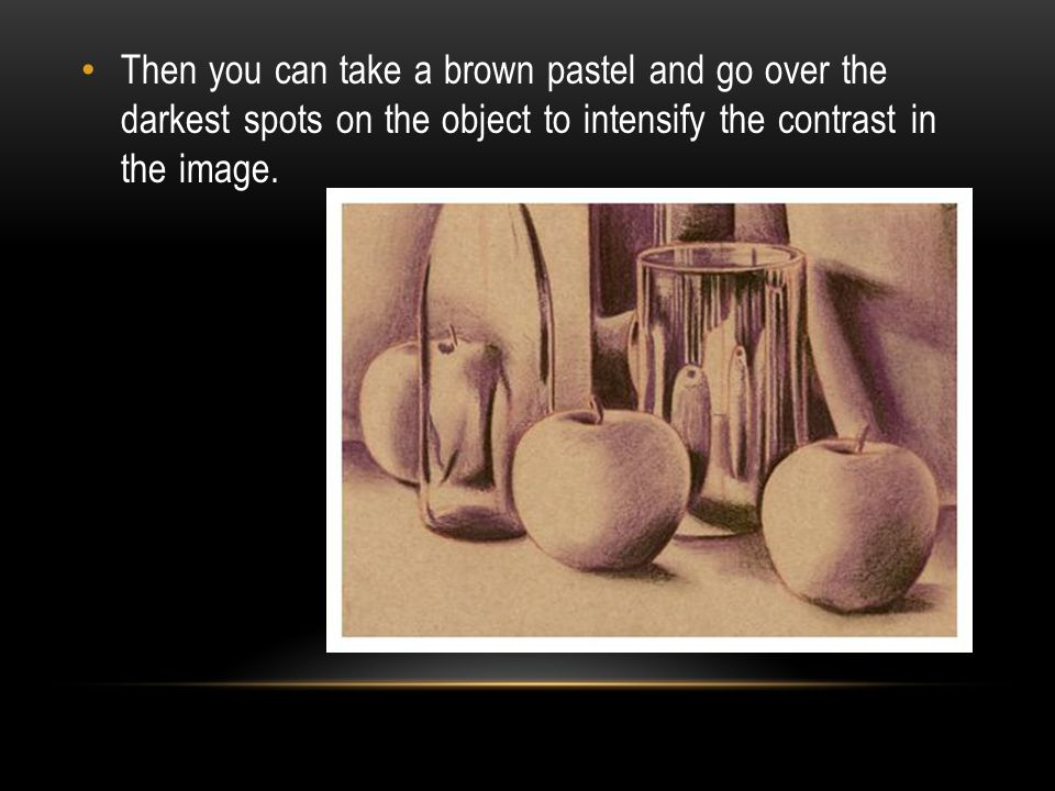 Then you can take a brown pastel and go over the darkest spots on the object to intensify the contrast in the image.
