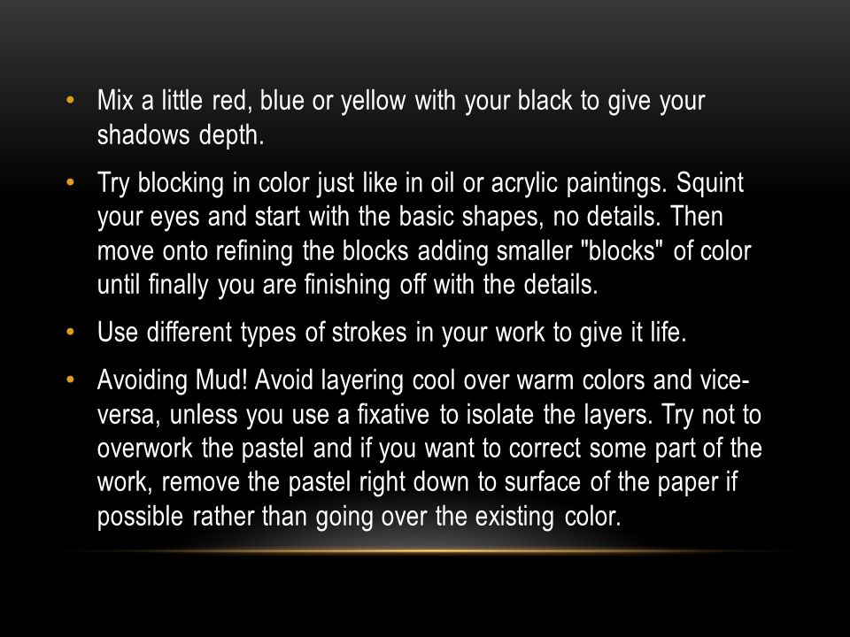 Mix a little red, blue or yellow with your black to give your shadows depth.