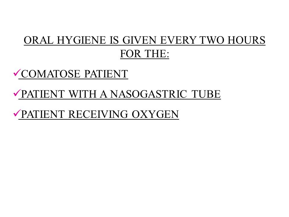 ORAL HYGIENE IS GIVEN EVERY TWO HOURS FOR THE: