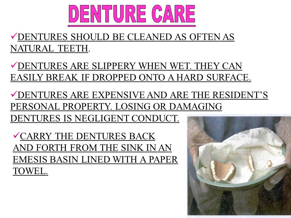 DENTURE CARE DENTURES SHOULD BE CLEANED AS OFTEN AS NATURAL TEETH.