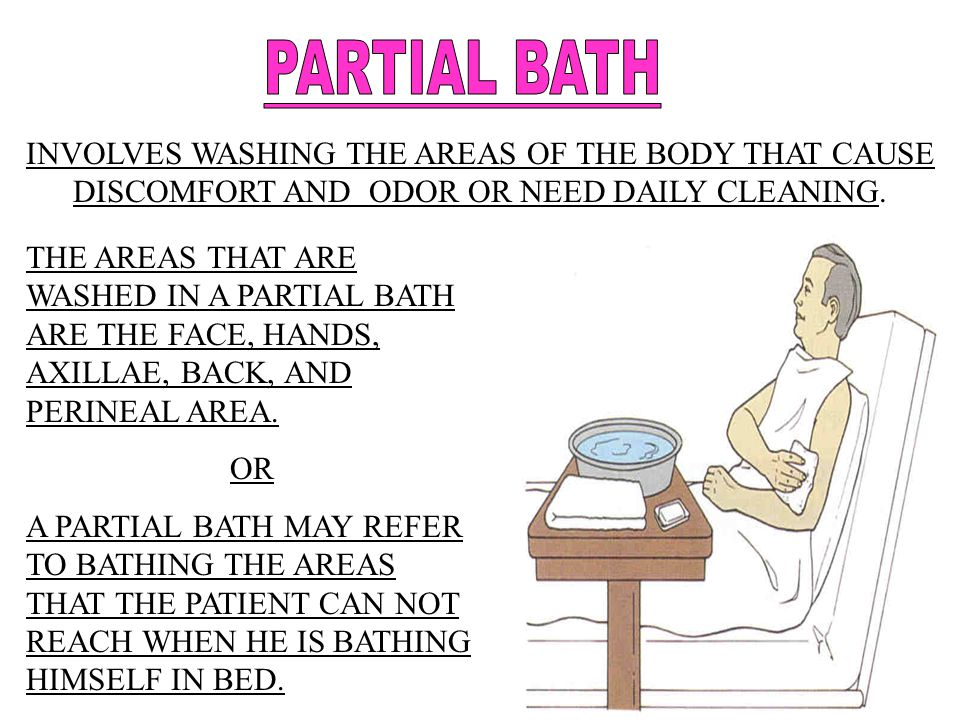 PARTIAL BATH INVOLVES WASHING THE AREAS OF THE BODY THAT CAUSE DISCOMFORT AND ODOR OR NEED DAILY CLEANING.