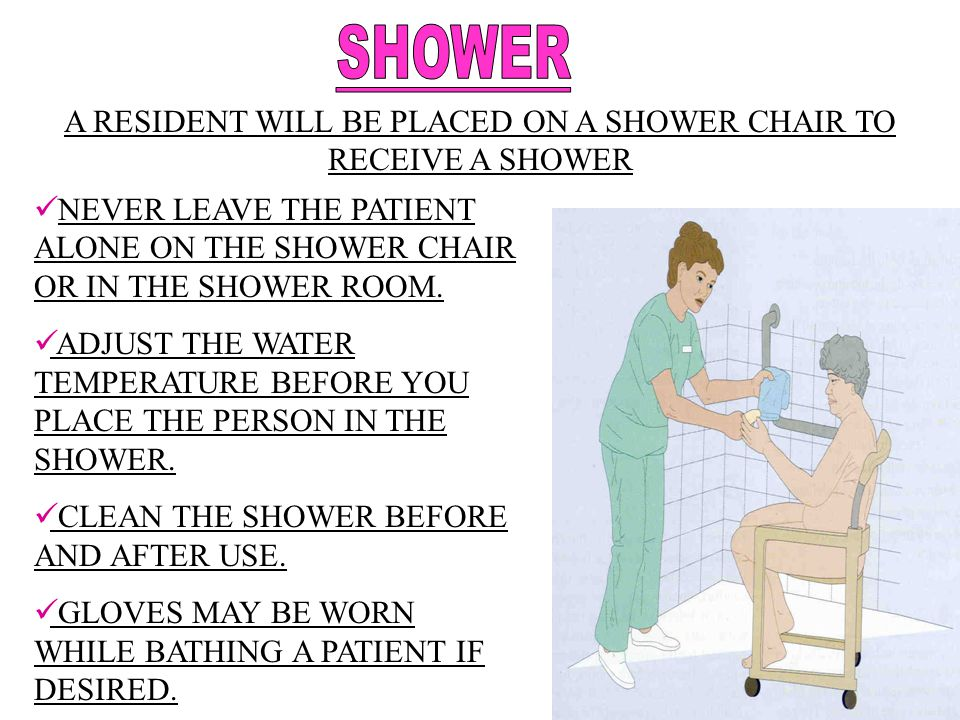 A RESIDENT WILL BE PLACED ON A SHOWER CHAIR TO RECEIVE A SHOWER