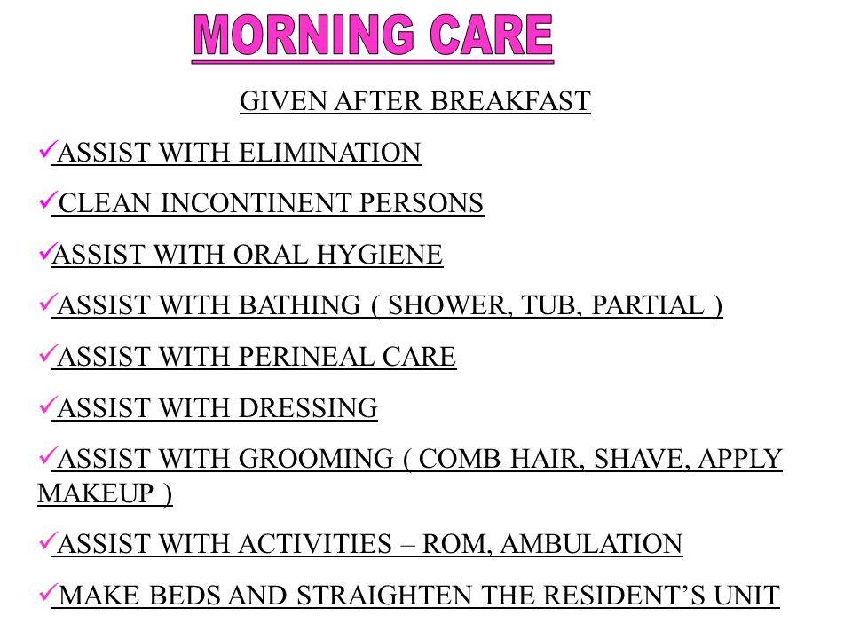 MORNING CARE GIVEN AFTER BREAKFAST ASSIST WITH ELIMINATION