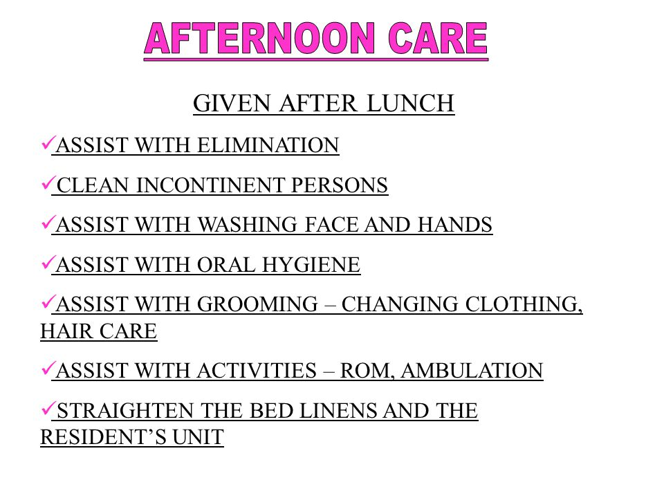 AFTERNOON CARE GIVEN AFTER LUNCH ASSIST WITH ELIMINATION