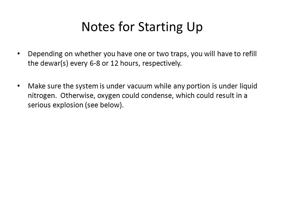 Notes for Starting Up Depending on whether you have one or two traps, you will have to refill the dewar(s) every 6-8 or 12 hours, respectively.