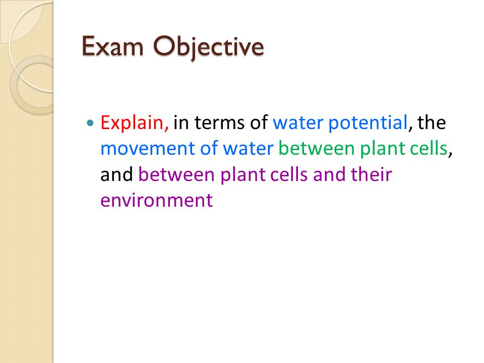 Exam Objective Explain, in terms of water potential, the movement of water between plant cells, and between plant cells and their environment.