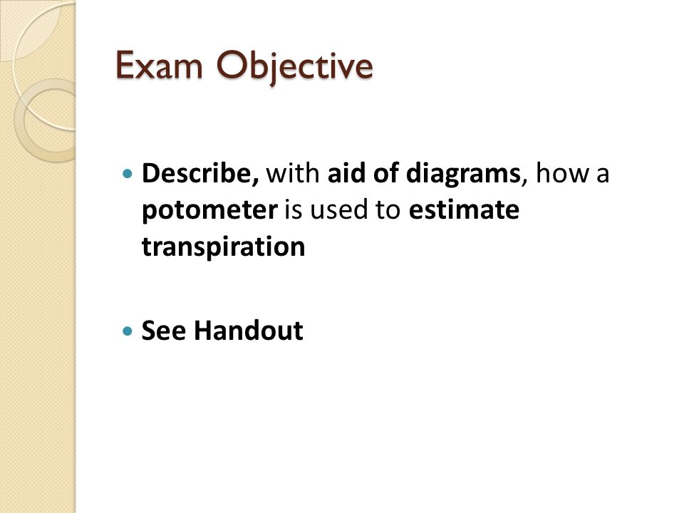 Exam Objective Describe, with aid of diagrams, how a potometer is used to estimate transpiration.
